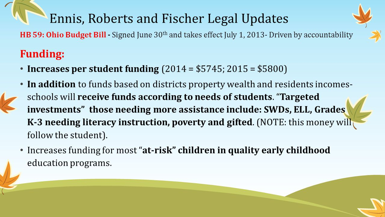 Financial Reporting Requirements – for BOTH district and building level, and to break down expenditures by classroom and non classroom purposes by categories of targeted students(this is a change) Increased funding for special ed preschool programs (2014= $103 million, 2015= $105 million) – replaces unit funding District responsible for tuition of child placed in residential treatment pay the tuition to the provider directly, then can apply for ODE reimbursement.