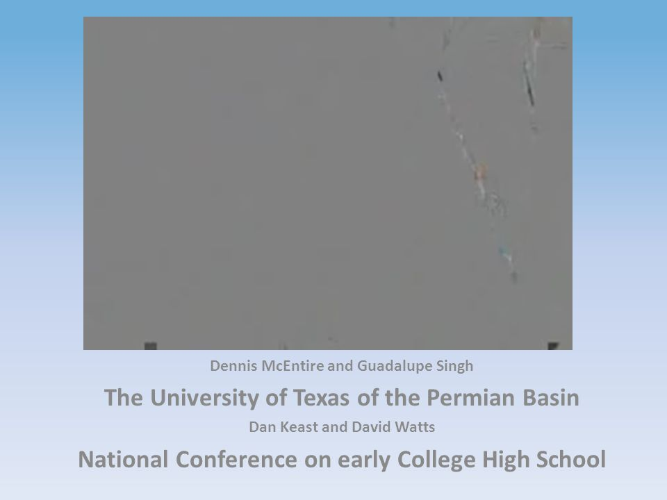 Virtual Early College High School Presidio Independent School District Dennis McEntire and Guadalupe Singh The University of Texas of the Permian Basin Dan Keast and David Watts National Conference on early College High School
