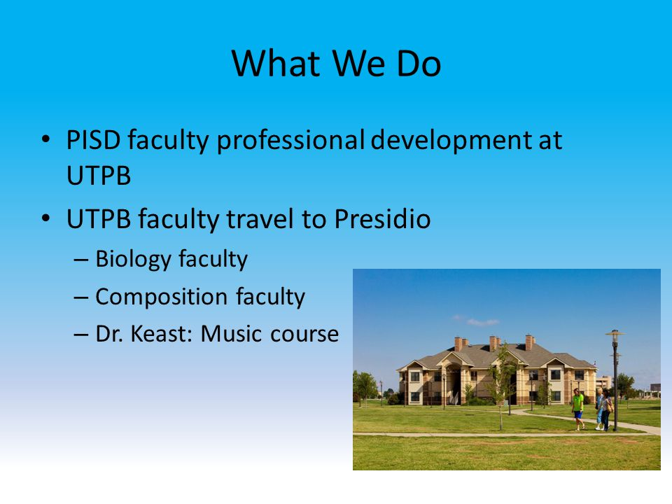 What We Do PISD faculty professional development at UTPB UTPB faculty travel to Presidio – Biology faculty – Composition faculty – Dr.