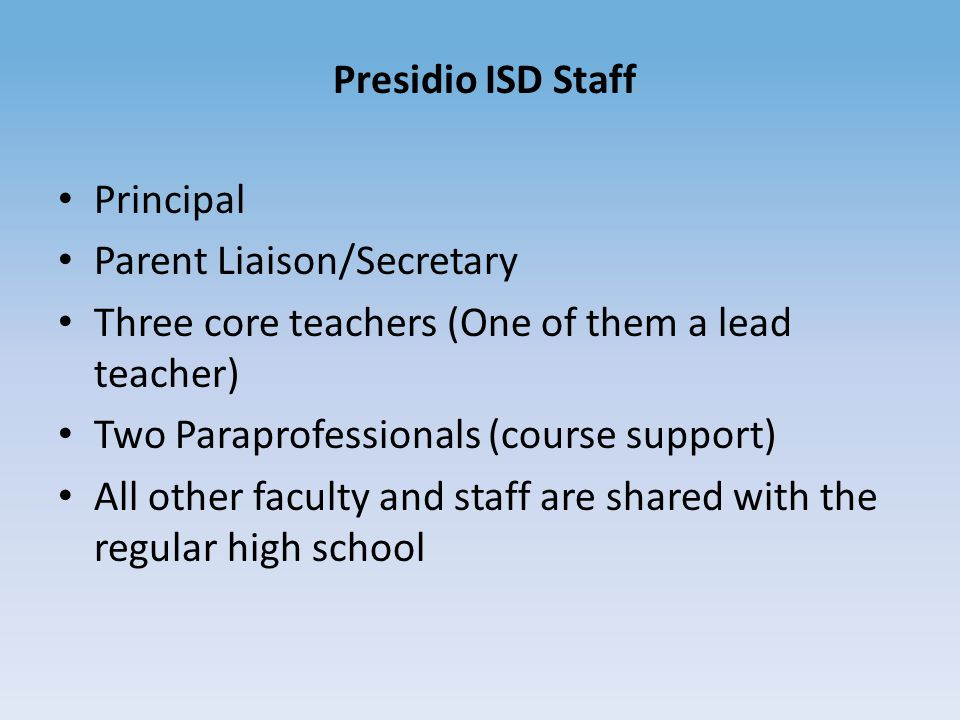 Presidio ISD Staff Principal Parent Liaison/Secretary Three core teachers (One of them a lead teacher) Two Paraprofessionals (course support) All other faculty and staff are shared with the regular high school
