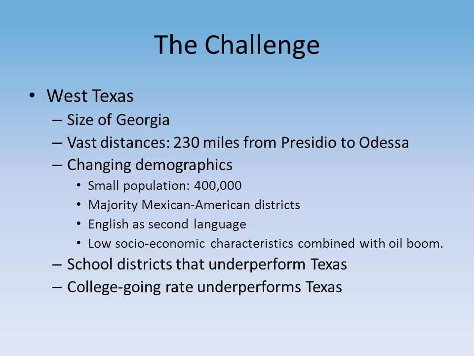 The Challenge West Texas – Size of Georgia – Vast distances: 230 miles from Presidio to Odessa – Changing demographics Small population: 400,000 Majority Mexican-American districts English as second language Low socio-economic characteristics combined with oil boom.