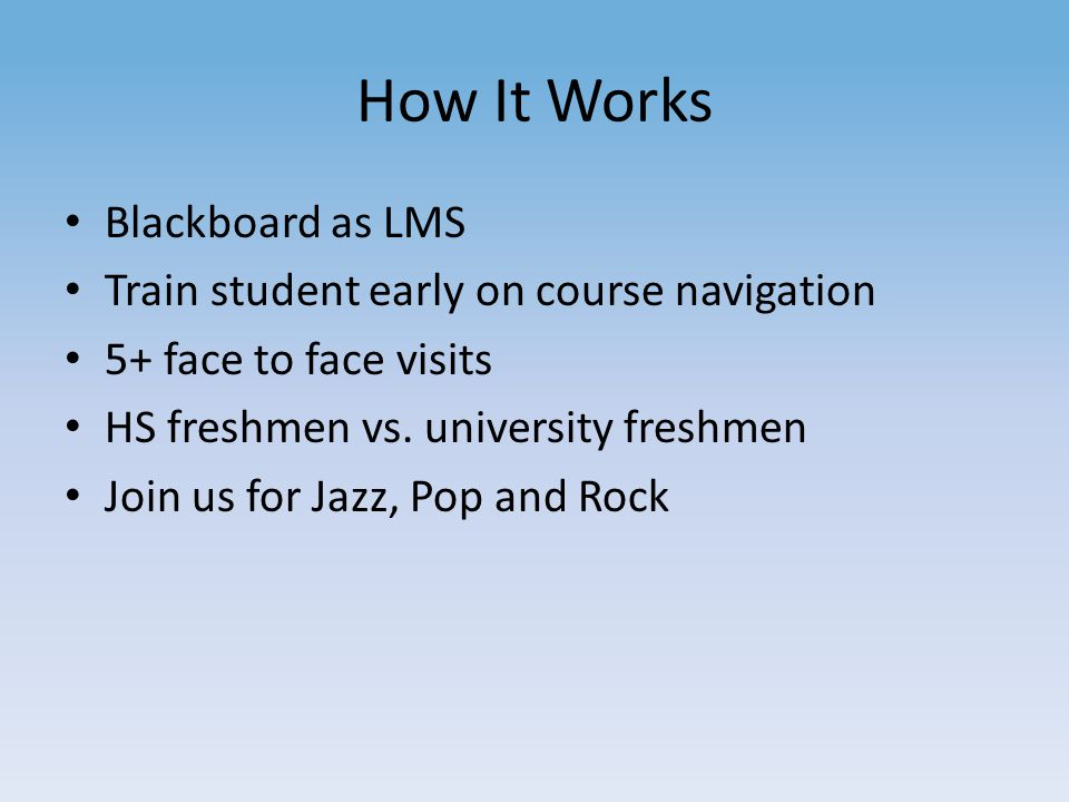 How It Works Blackboard as LMS Train student early on course navigation 5+ face to face visits HS freshmen vs.