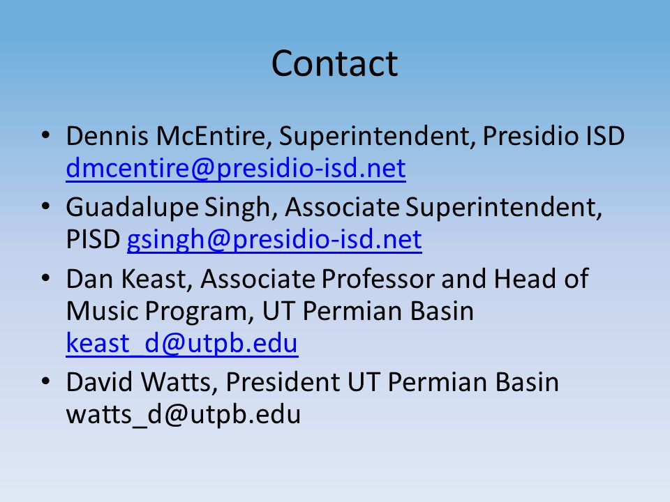 Contact Dennis McEntire, Superintendent, Presidio ISD dmcentire@presidio-isd.net dmcentire@presidio-isd.net Guadalupe Singh, Associate Superintendent, PISD gsingh@presidio-isd.netgsingh@presidio-isd.net Dan Keast, Associate Professor and Head of Music Program, UT Permian Basin keast_d@utpb.edu keast_d@utpb.edu David Watts, President UT Permian Basin watts_d@utpb.edu