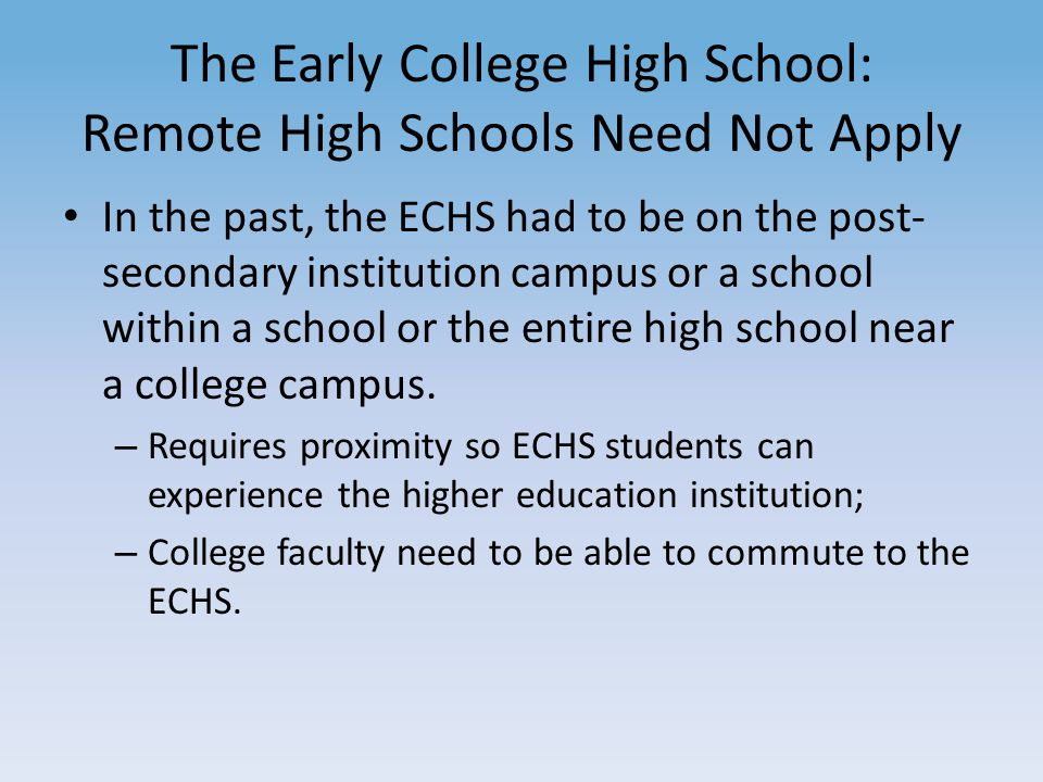 The Early College High School: Remote High Schools Need Not Apply In the past, the ECHS had to be on the post- secondary institution campus or a school within a school or the entire high school near a college campus.
