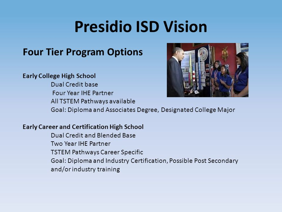 Presidio ISD Vision Four Tier Program Options Early College High School Dual Credit base Four Year IHE Partner All TSTEM Pathways available Goal: Diploma and Associates Degree, Designated College Major Early Career and Certification High School Dual Credit and Blended Base Two Year IHE Partner TSTEM Pathways Career Specific Goal: Diploma and Industry Certification, Possible Post Secondary and/or industry training