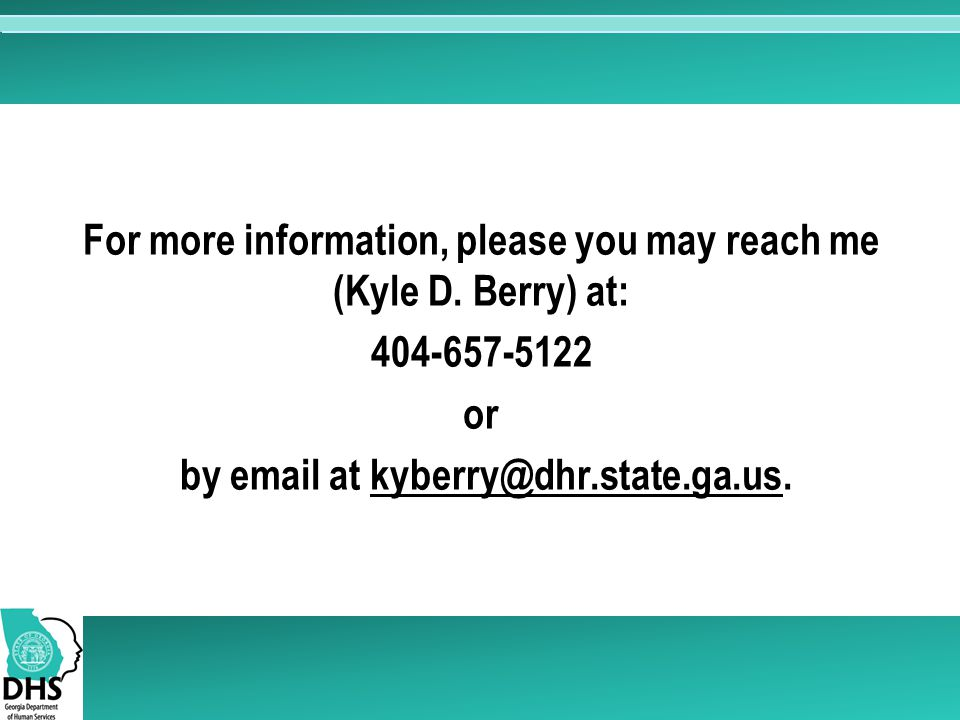 For more information, please you may reach me (Kyle D. Berry) at: 404-657-5122 or by email at kyberry@dhr.state.ga.us.