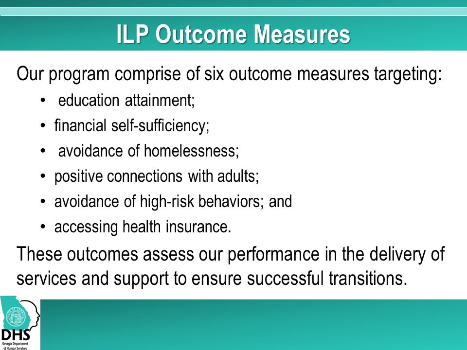 ILP Outcome Measures Our program comprise of six outcome measures targeting: education attainment; financial self-sufficiency; avoidance of homelessne