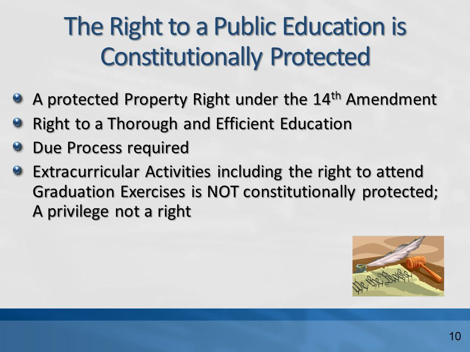 The Right to a Public Education is Constitutionally Protected A protected Property Right under the 14 th Amendment Right to a Thorough and Efficient Education Due Process required Extracurricular Activities including the right to attend Graduation Exercises is NOT constitutionally protected; A privilege not a right 10