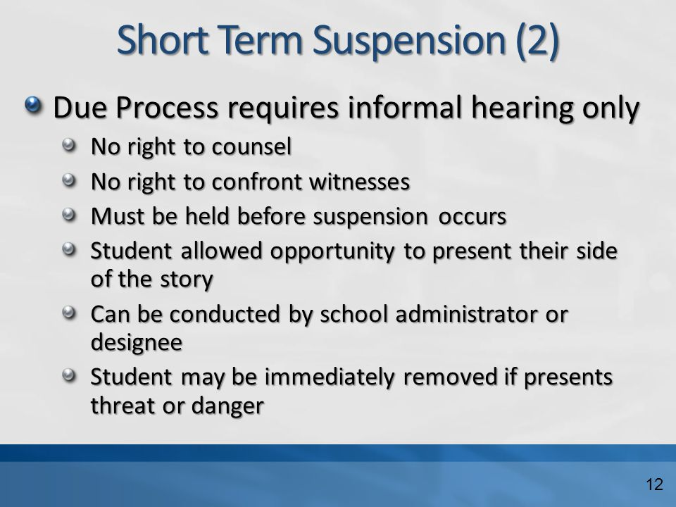 Short Term Suspension (2) Due Process requires informal hearing only No right to counsel No right to confront witnesses Must be held before suspension