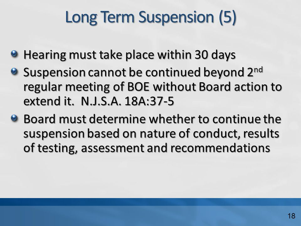 Long Term Suspension (5) Hearing must take place within 30 days Suspension cannot be continued beyond 2 nd regular meeting of BOE without Board action to extend it.