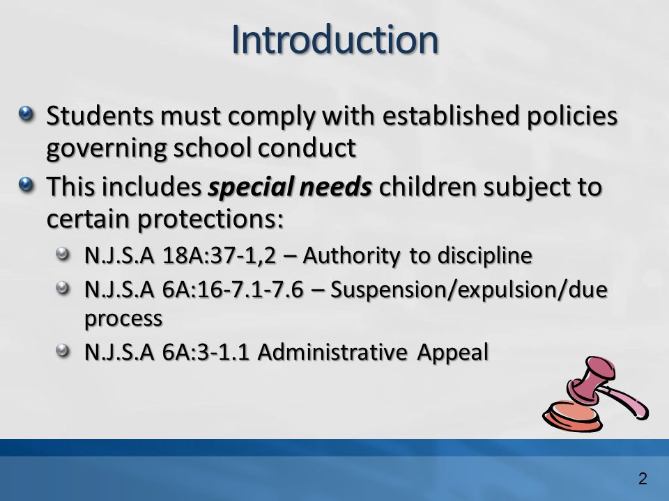 Introduction Students must comply with established policies governing school conduct This includes special needs children subject to certain protections: N.J.S.A 18A:37-1,2 – Authority to discipline N.J.S.A 6A:16-7.1-7.6 – Suspension/expulsion/due process N.J.S.A 6A:3-1.1 Administrative Appeal 2