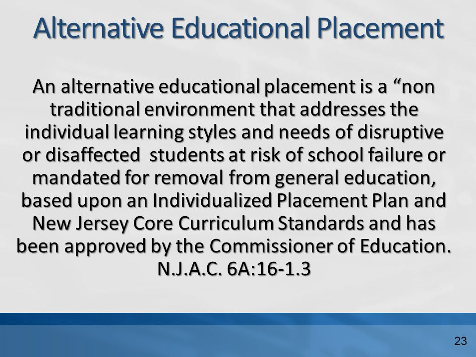 "Alternative Educational Placement An alternative educational placement is a ""non traditional environment that addresses the individual learning styles"