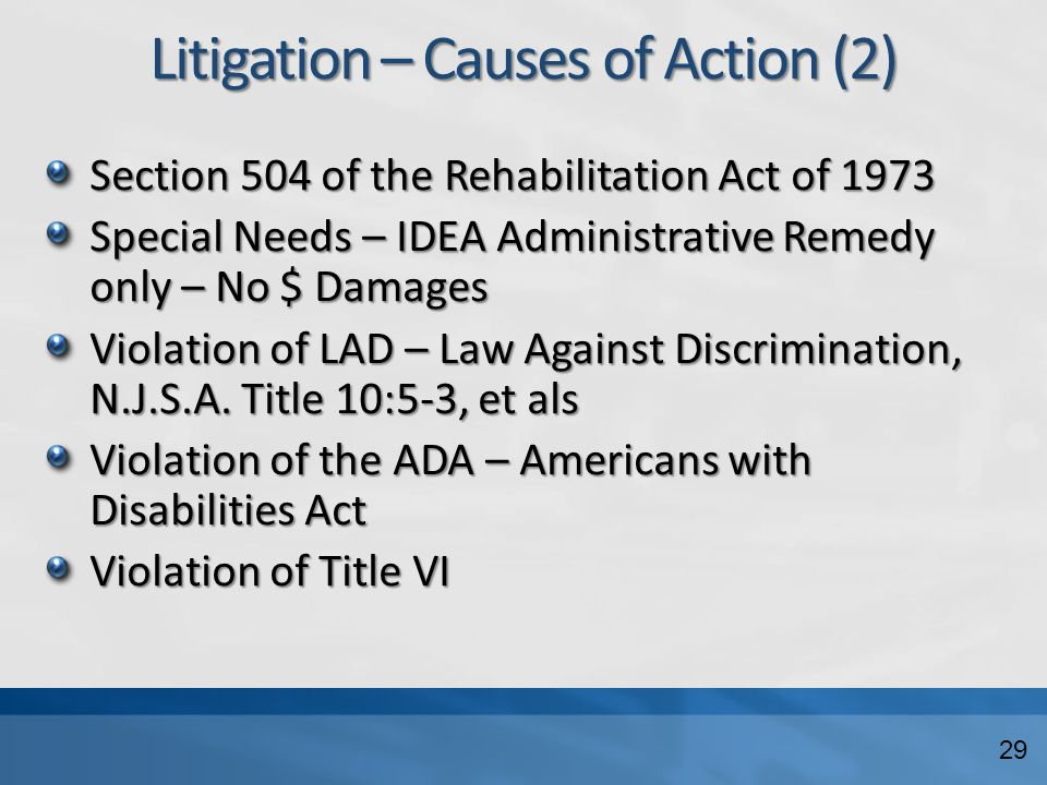 Litigation – Causes of Action (2) Section 504 of the Rehabilitation Act of 1973 Special Needs – IDEA Administrative Remedy only – No $ Damages Violation of LAD – Law Against Discrimination, N.J.S.A.