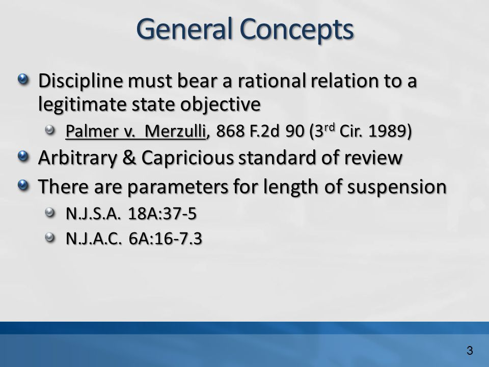 General Concepts Discipline must bear a rational relation to a legitimate state objective Palmer v. Merzulli, 868 F.2d 90 (3 rd Cir. 1989) Arbitrary &