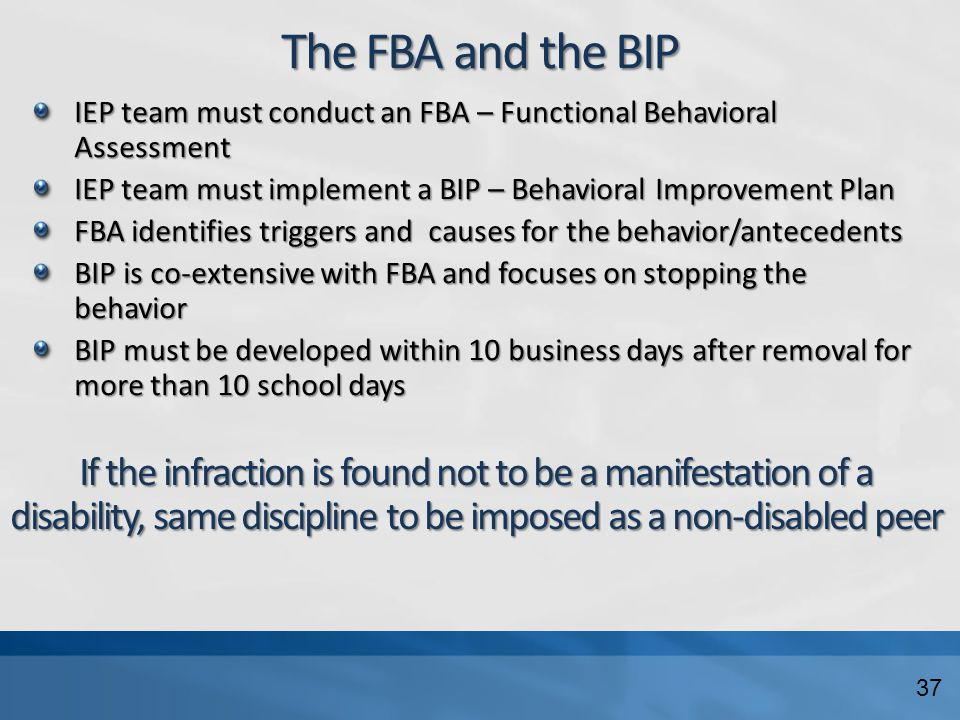The FBA and the BIP IEP team must conduct an FBA – Functional Behavioral Assessment IEP team must implement a BIP – Behavioral Improvement Plan FBA identifies triggers and causes for the behavior/antecedents BIP is co-extensive with FBA and focuses on stopping the behavior BIP must be developed within 10 business days after removal for more than 10 school days If the infraction is found not to be a manifestation of a disability, same discipline to be imposed as a non-disabled peer 37