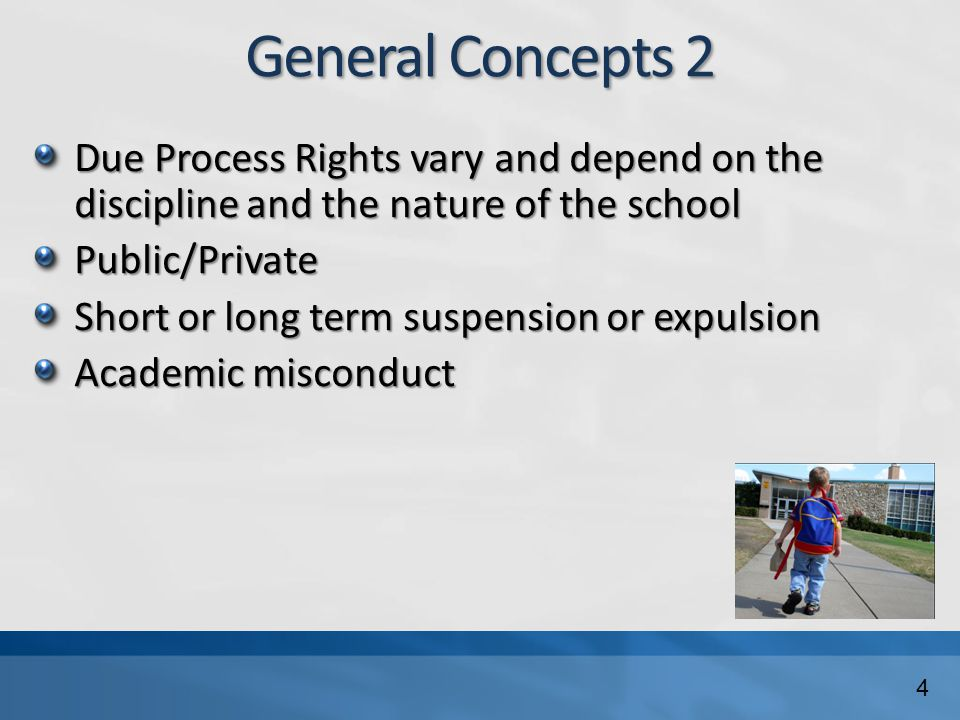 General Concepts 2 Due Process Rights vary and depend on the discipline and the nature of the school Public/Private Short or long term suspension or e