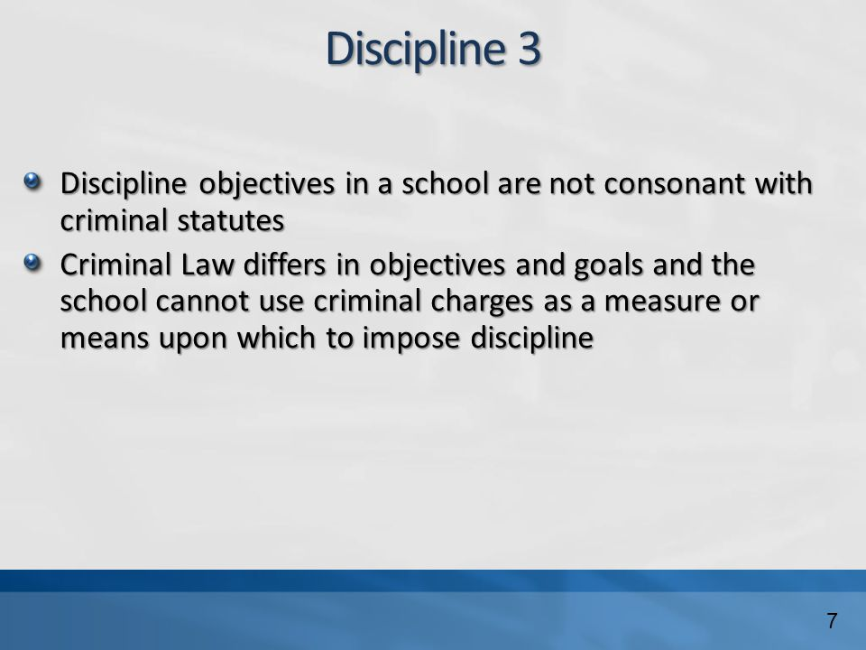 Discipline 3 Discipline objectives in a school are not consonant with criminal statutes Criminal Law differs in objectives and goals and the school cannot use criminal charges as a measure or means upon which to impose discipline 7