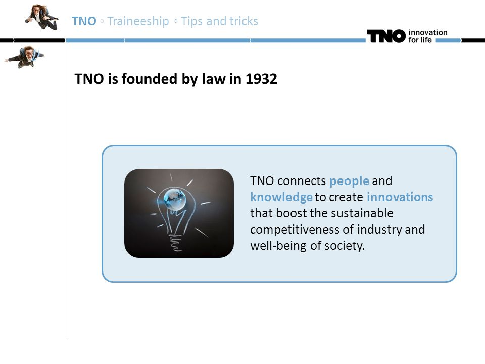 Mission TNO TNO connects people and knowledge to create innovations that boost the sustainable competitiveness of industry and well-being of society.