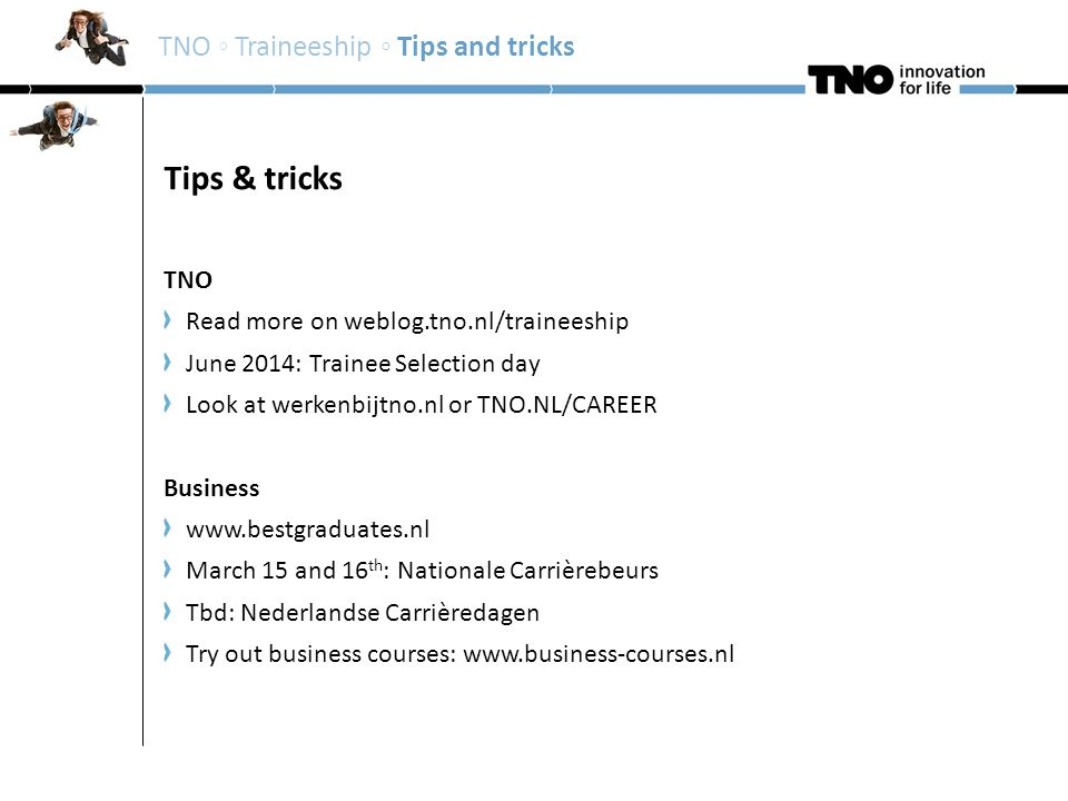 Tips & tricks TNO Read more on weblog.tno.nl/traineeship June 2014: Trainee Selection day Look at werkenbijtno.nl or TNO.NL/CAREER Business www.bestgraduates.nl March 15 and 16 th : Nationale Carrièrebeurs Tbd: Nederlandse Carrièredagen Try out business courses: www.business-courses.nl TNO ◦ Traineeship ◦ Tips and tricks