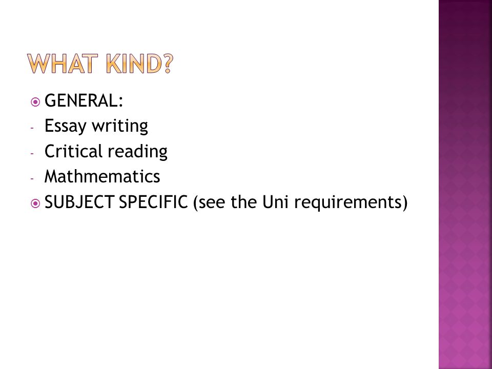  GENERAL: - Essay writing - Critical reading - Mathmematics  SUBJECT SPECIFIC (see the Uni requirements)
