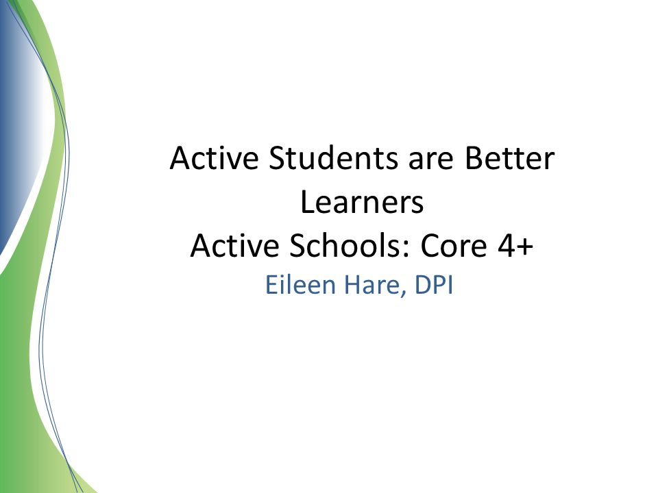 Active Students are Better Learners Active Schools: Core 4+ Eileen Hare, DPI