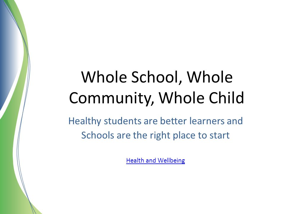 Whole School, Whole Community, Whole Child Healthy students are better learners and Schools are the right place to start Health and Wellbeing