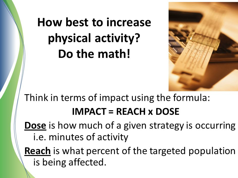 How best to increase physical activity? Do the math! Think in terms of impact using the formula: IMPACT = REACH x DOSE Dose is how much of a given str