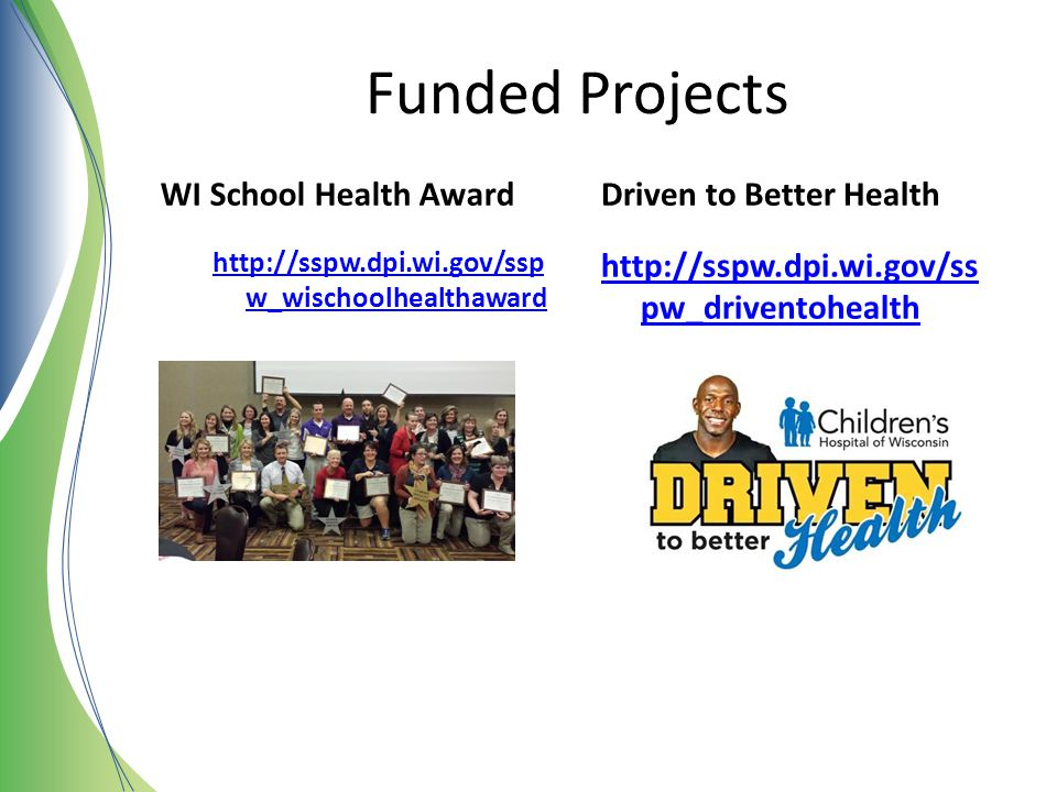 Funded Projects WI School Health Award http://sspw.dpi.wi.gov/ssp w_wischoolhealthaward Driven to Better Health http://sspw.dpi.wi.gov/ss pw_driventoh