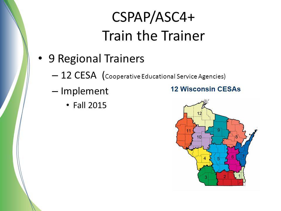 CSPAP/ASC4+ Train the Trainer 9 Regional Trainers – 12 CESA ( Cooperative Educational Service Agencies) – Implement Fall 2015