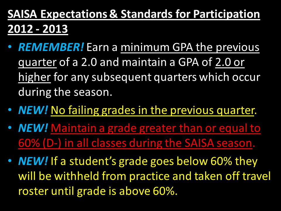 SAISA Expectations & Standards for Participation 2012 - 2013 REMEMBER! Earn a minimum GPA the previous quarter of a 2.0 and maintain a GPA of 2.0 or h