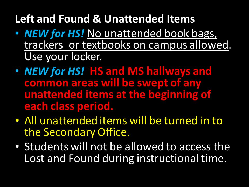 Left and Found & Unattended Items NEW for HS! No unattended book bags, trackers or textbooks on campus allowed. Use your locker. NEW for HS! HS and MS