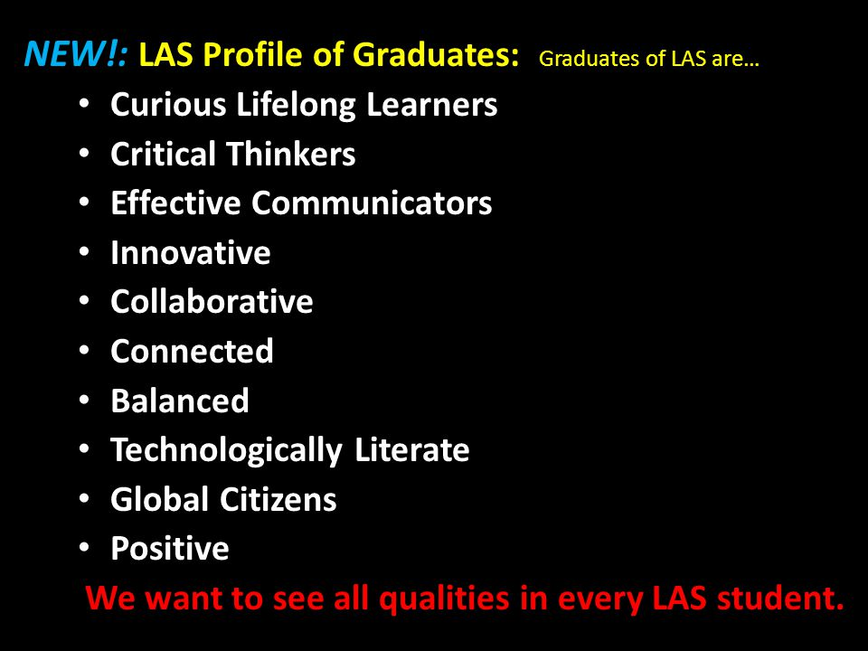 NEW!: LAS Profile of Graduates: Graduates of LAS are… Curious Lifelong Learners Critical Thinkers Effective Communicators Innovative Collaborative Connected Balanced Technologically Literate Global Citizens Positive We want to see all qualities in every LAS student.