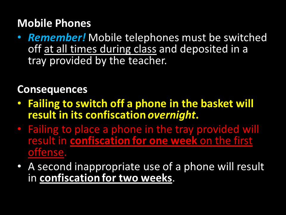 Mobile Phones Remember! Mobile telephones must be switched off at all times during class and deposited in a tray provided by the teacher. Consequences