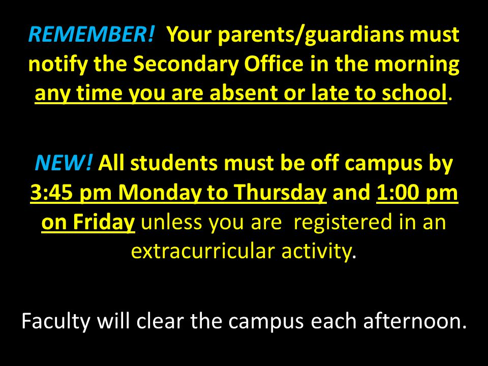 REMEMBER! Your parents/guardians must notify the Secondary Office in the morning any time you are absent or late to school. NEW! All students must be