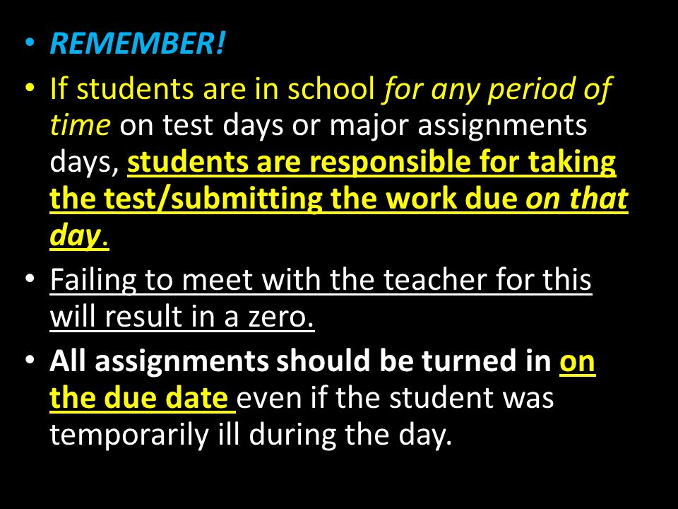 REMEMBER! If students are in school for any period of time on test days or major assignments days, students are responsible for taking the test/submit