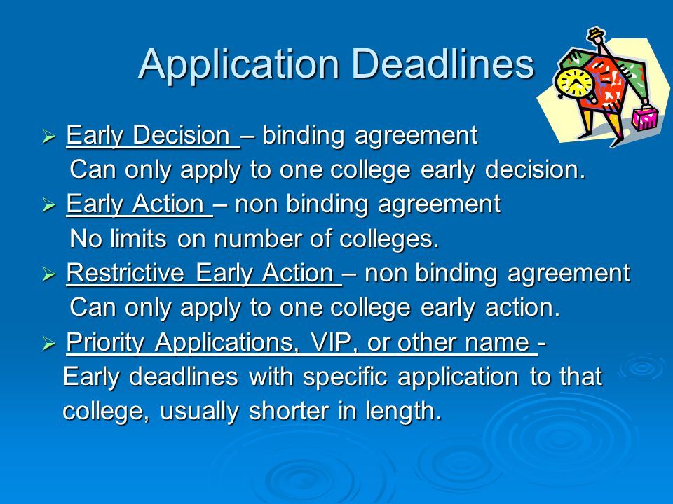 Application Deadlines  Early Decision – binding agreement Can only apply to one college early decision. Can only apply to one college early decision.