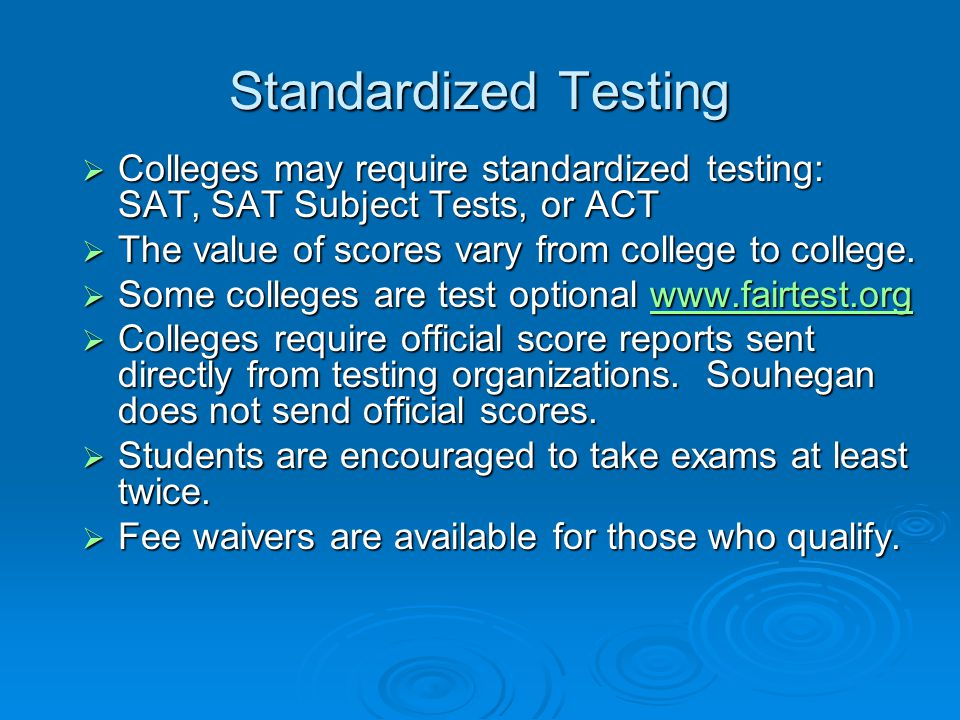 Standardized Testing  Colleges may require standardized testing: SAT, SAT Subject Tests, or ACT  The value of scores vary from college to college. 