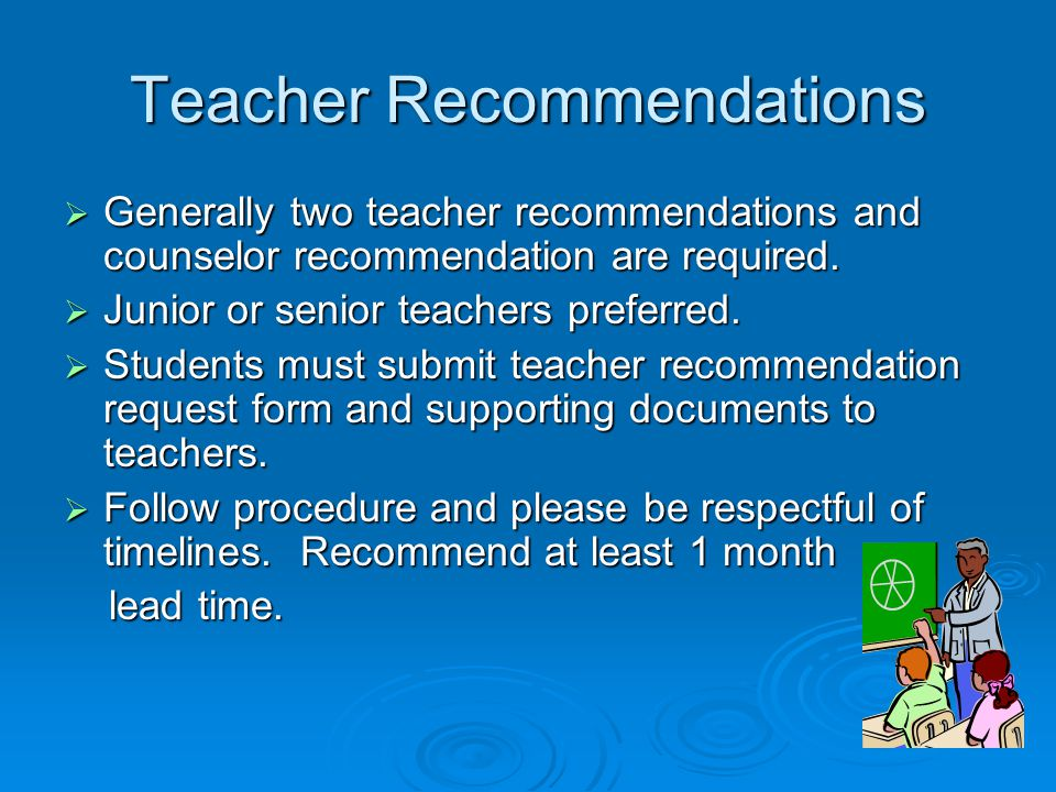Teacher Recommendations  Generally two teacher recommendations and counselor recommendation are required.  Junior or senior teachers preferred.  St