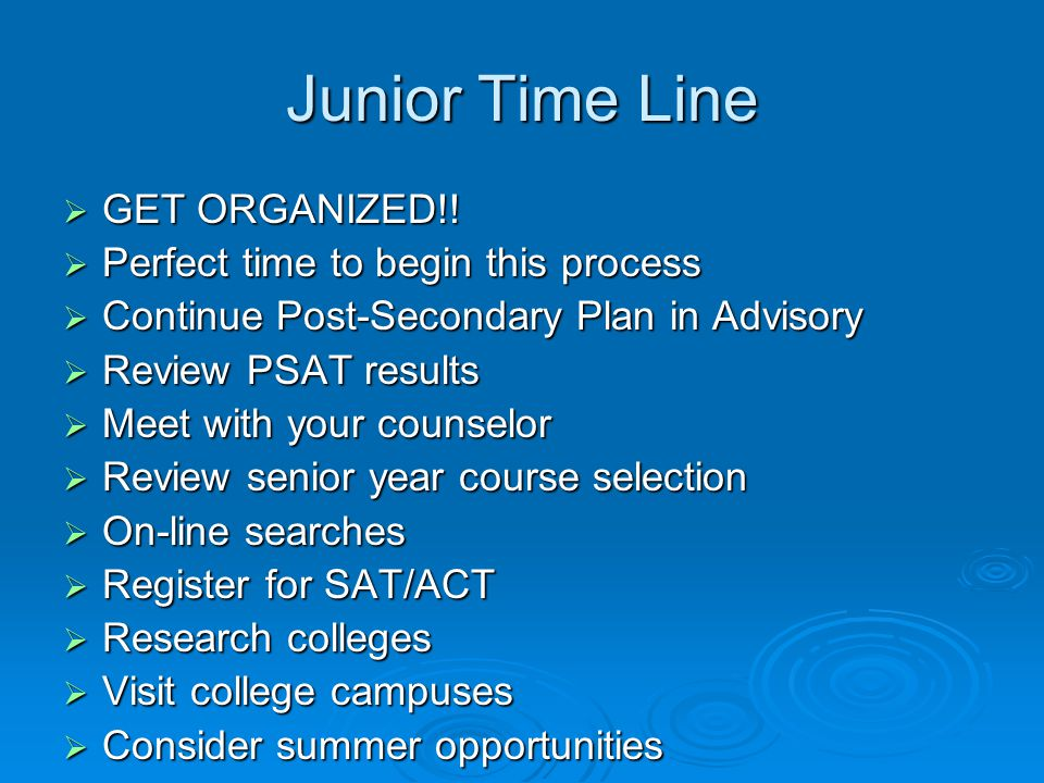 Junior Time Line  GET ORGANIZED!!  Perfect time to begin this process  Continue Post-Secondary Plan in Advisory  Review PSAT results  Meet with y