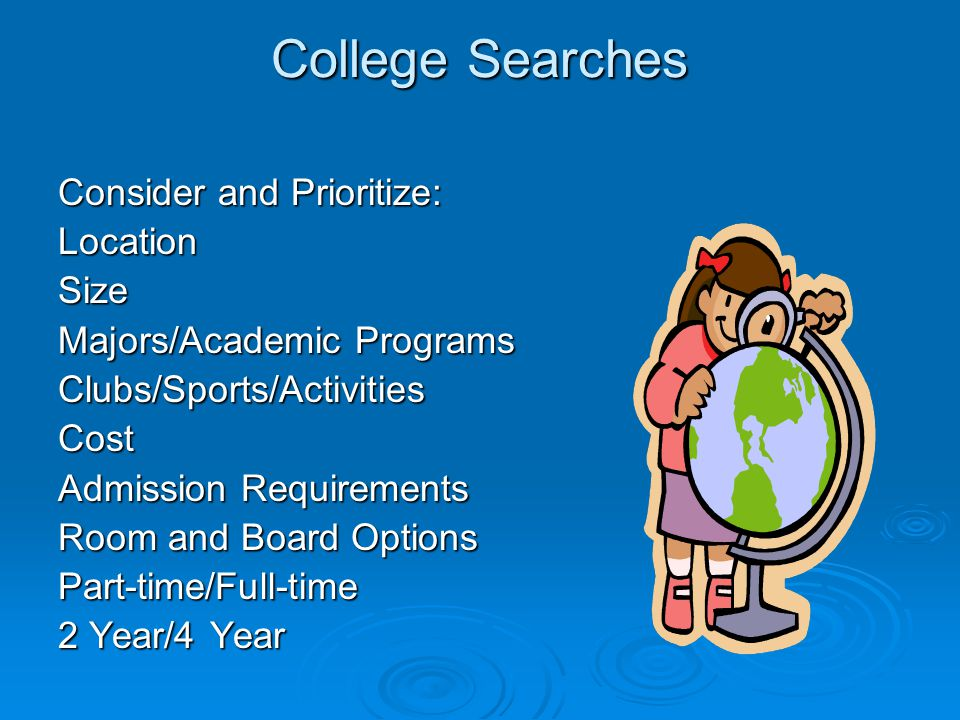 College Searches Consider and Prioritize: LocationSize Majors/Academic Programs Clubs/Sports/ActivitiesCost Admission Requirements Room and Board Opti