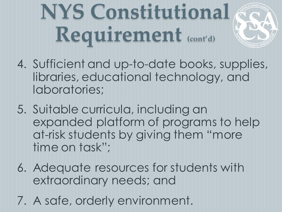4.Sufficient and up-to-date books, supplies, libraries, educational technology, and laboratories; 5.Suitable curricula, including an expanded platform of programs to help at-risk students by giving them more time on task ; 6.Adequate resources for students with extraordinary needs; and 7.A safe, orderly environment.