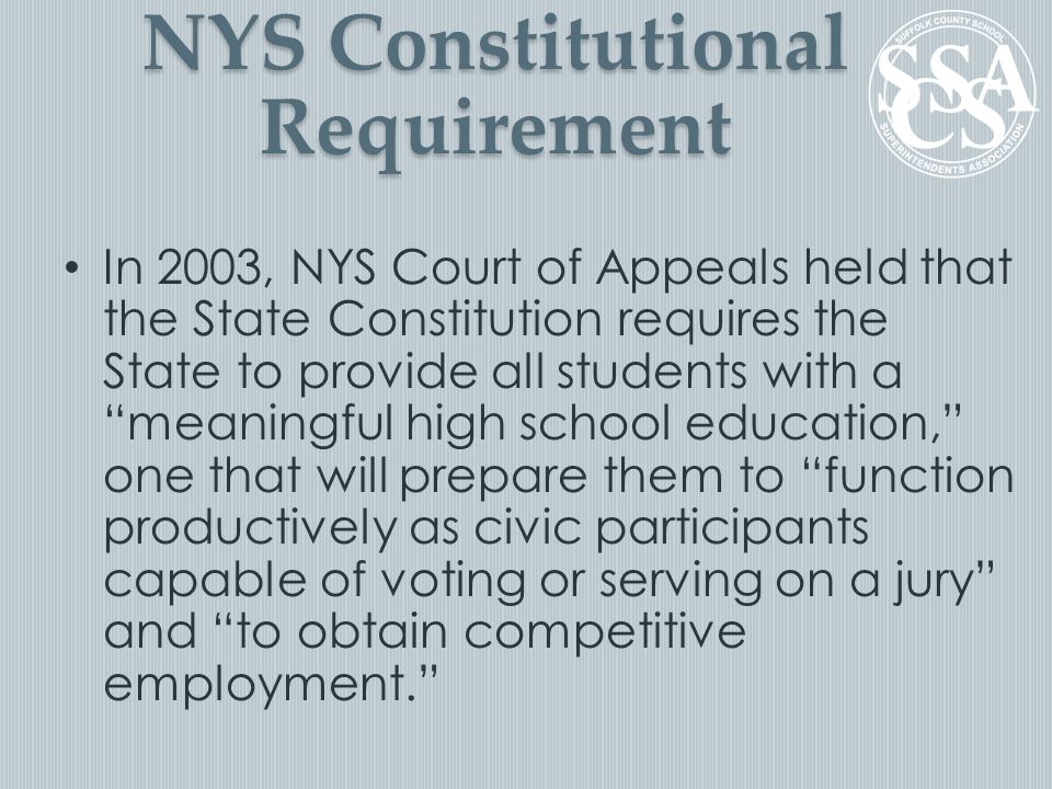 "NYS Constitutional Requirement In 2003, NYS Court of Appeals held that the State Constitution requires the State to provide all students with a ""meani"