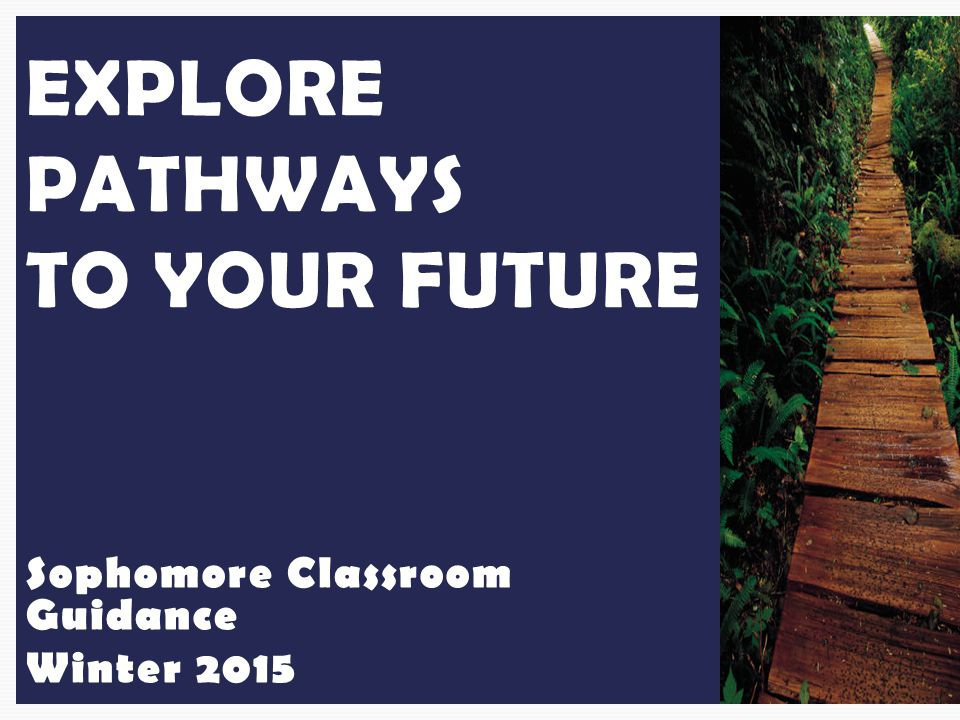 Sophomore Classroom Guidance Winter 2015 EXPLORE PATHWAYS TO YOUR FUTURE