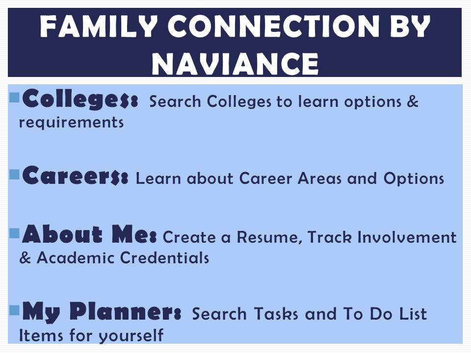  Colleges: Search Colleges to learn options & requirements  Careers: Learn about Career Areas and Options  About Me: Create a Resume, Track Involvement & Academic Credentials  My Planner: Search Tasks and To Do List Items for yourself FAMILY CONNECTION BY NAVIANCE