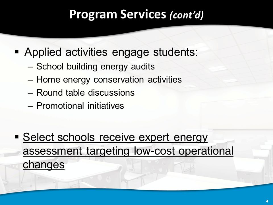 4 Program Services (cont'd)  Applied activities engage students: –School building energy audits –Home energy conservation activities –Round table discussions –Promotional initiatives  Select schools receive expert energy assessment targeting low-cost operational changes