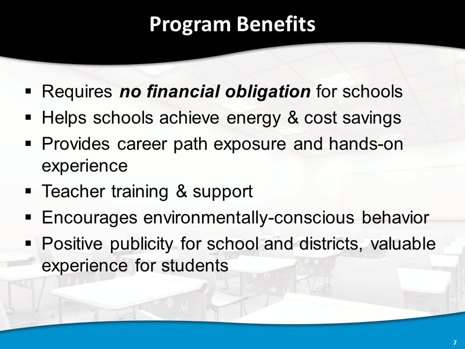 7 Program Benefits  Requires no financial obligation for schools  Helps schools achieve energy & cost savings  Provides career path exposure and hands-on experience  Teacher training & support  Encourages environmentally-conscious behavior  Positive publicity for school and districts, valuable experience for students