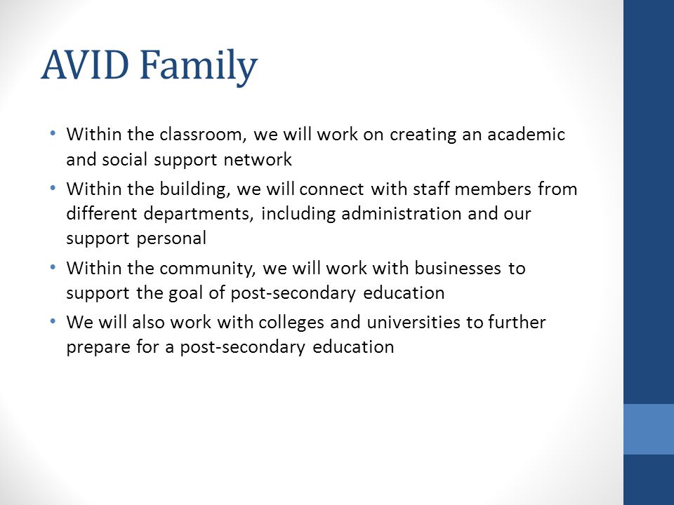AVID Family Within the classroom, we will work on creating an academic and social support network Within the building, we will connect with staff members from different departments, including administration and our support personal Within the community, we will work with businesses to support the goal of post-secondary education We will also work with colleges and universities to further prepare for a post-secondary education
