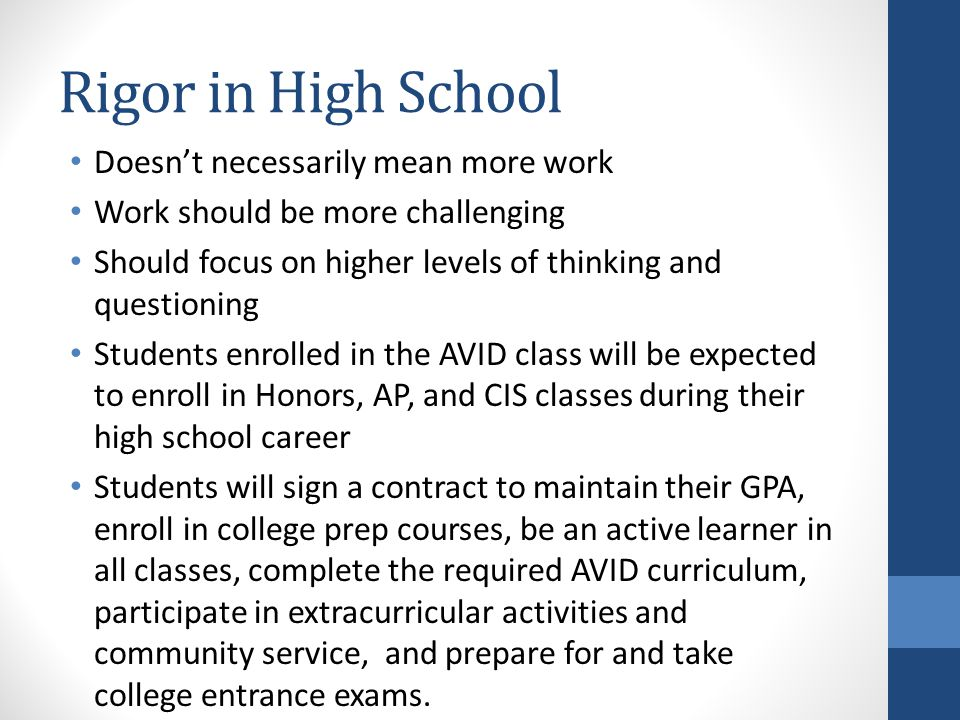 Rigor in High School Doesn't necessarily mean more work Work should be more challenging Should focus on higher levels of thinking and questioning Students enrolled in the AVID class will be expected to enroll in Honors, AP, and CIS classes during their high school career Students will sign a contract to maintain their GPA, enroll in college prep courses, be an active learner in all classes, complete the required AVID curriculum, participate in extracurricular activities and community service, and prepare for and take college entrance exams.