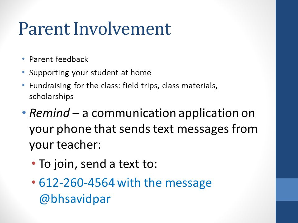 Parent Involvement Parent feedback Supporting your student at home Fundraising for the class: field trips, class materials, scholarships Remind – a communication application on your phone that sends text messages from your teacher: To join, send a text to: 612-260-4564 with the message @bhsavidpar