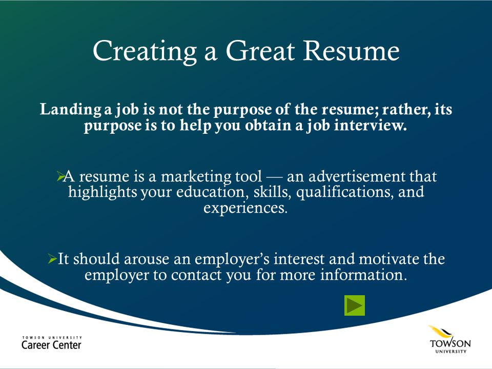 Creating a Great Resume Landing a job is not the purpose of the resume; rather, its purpose is to help you obtain a job interview.  A resume is a mar